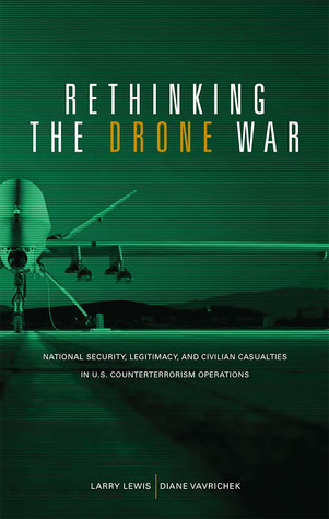 Rethinking the Drone War: National Security, Legitimacy and Civilian Casualties in U.S. Counterterrorism Operations: National Security, Legitimacy and Civilian Casualties in U.S. Counterterrorism Operations