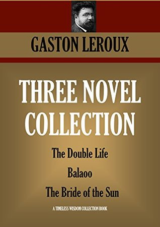 THREE NOVEL COLLECTION: The Double Life; Balaoo; The Bride of the Sun (Timeless Wisdom Collection Book 4292)