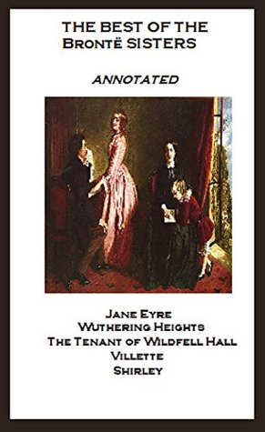 The Best of the Brontë Sisters (Annotated) Including: Jane Eyre, Wuthering Heights, The Tenant of Wildfell Hall, Villette, and Shirley