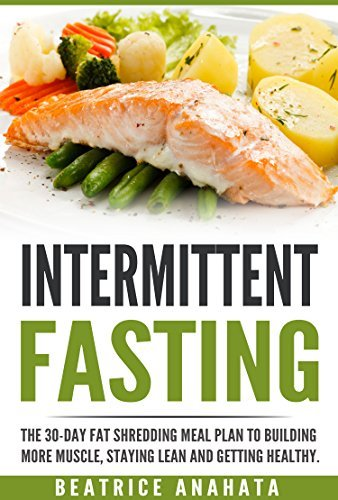 Intermittent Fasting: The 30-Day Fat shredding meal plan to building more muscle, staying lean and getting healthy.