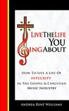 Live The Life You Sing About: How To Live With Integrity In The Gospel & Christian Music Industry