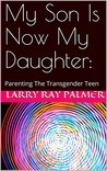 My Son Is Now My Daughter:: Parenting The Transgender Teen