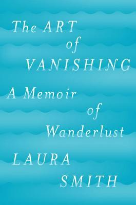 The Art of Vanishing: A Memoir of Wanderlust