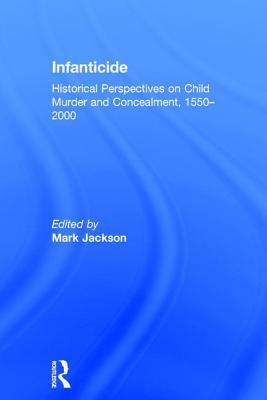 Infanticide: Historical Perspectives on Child Murder and Concealment, 1550 2000