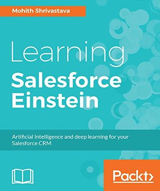 Learning Salesforce Einstein: Add artificial intelligence capabilities to your business solutions with Heroku, PredictiveIO, and Force