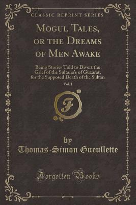 Mogul Tales, or the Dreams of Men Awake, Vol. 1: Being Stories Told to Divert the Grief of the Sultana's of Guzarat, for the Supposed Death of the Sultan