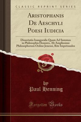 aristophanis-de-aeschyli-poesi-iudicia-dissertatio-inauguralis-quam-ad-summos-in-philosophia-honores-ab-amplissimo-philosophorum-ordine-jenensi-rite-impetrandos-classic-reprint
