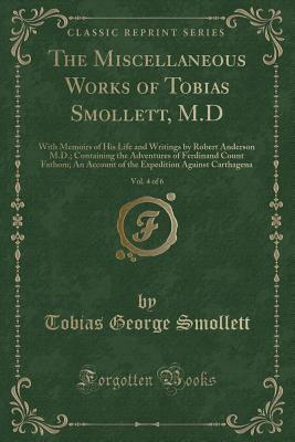 The Miscellaneous Works of Tobias Smollett, M.D, Vol. 4 of 6: With Memoirs of His Life and Writings by Robert Anderson M.D.; Containing the Adventures of Ferdinand Count Fathom; An Account of the Expedition Against Carthagena