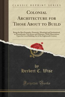 Colonial Architecture for Those about to Build: Being the Best Examples, Domestic, Municipal and Institutional, in Pennsylvania, New Jersey and Delaware, with Observations Upon the Local Building Art of the Eighteenth Century