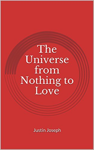 The Universe from Nothing to Love