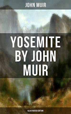 Yosemite (Illustrated Edition): The Yosemite, Our National Parks, Features of the Proposed Yosemite National Park, A Rival of the Yosemite, ... Yosemite in Winter & Yosemite in Spring