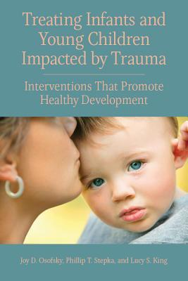 Treating Infants and Young Children Impacted by Trauma: Interventions That Promote Healthy Development