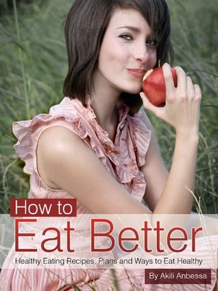 How to Eat Better- Healthy Eating Recipes, Plans and ways to Eat Healthy in an Evolving World: Limited Edition