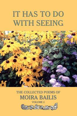 It Has to Do With Seeing: The Collected Poems of Moira Bailis