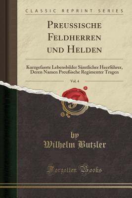 Preu�ische Feldherren Und Helden, Vol. 4: Kurzgefasste Lebensbilder S�mtlicher Heerf�hrer, Deren Namen Preu�ische Regimenter Tragen