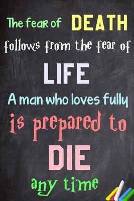 The Fear of Death Follows from the Fear of Life. a Man Who Loves Fully Is Prepared to Die at Any Time.: 6x 9 Lined Notebook Inspirational Quotes, Journal & Diary 100 Pages