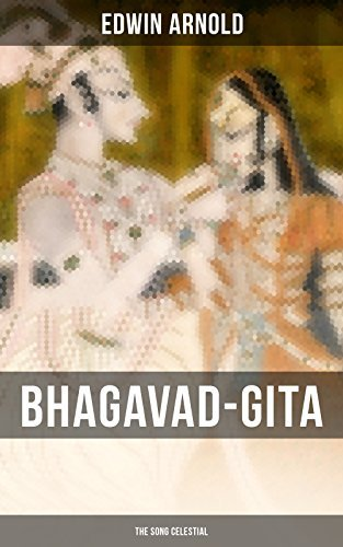 BHAGAVAD-GITA: The Song Celestial: One of the Great Religious Classics of All Time - Synthesis of the Brahmanical concept of Dharma, theistic bhakti, the ... moksha, and Raja Yoga & Samkhya philosophy