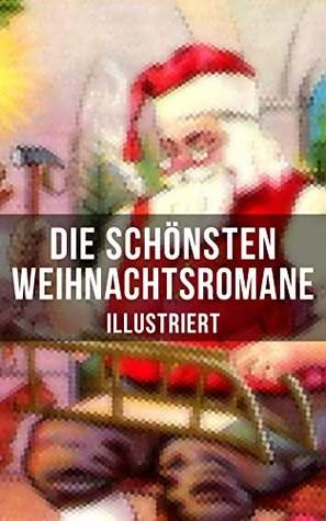 Die schönsten Weihnachtsromane (Illustriert): Die Heilige und ihr Narr + Der kleine Lord + Heidi + Weihnacht! + Vor dem Sturm + Oliver Twist + Nils Holgerssons ... + Klein-Dorrit...