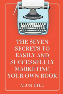 The Seven Secrets to Easily and Successfully Marketing Your Own Book