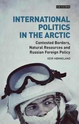 International Politics in the Arctic: Contested Borders, Natural Resources and Russian Foreign Policy