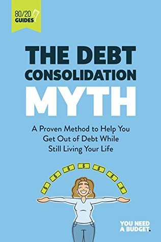 The Debt Consolidation Myth: A Proven Method to Help You Get Out of Debt While Still Living Your Life