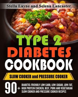 Type 2 Diabetes Cookbook: Slow Cooker and Pressure Cooker - 90+ Diabetic-Friendly Low Carb, Low-Sugar, Low-Fat, High Protein Chicken, Beef, Pork and Vegetarian Slow Cooker and Pressure Cooker Recipes for Life Long Eating