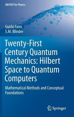 Twenty-First Century Quantum Mechanics: Hilbert Space to Quantum Computers: Mathematical Methods and Conceptual Foundations