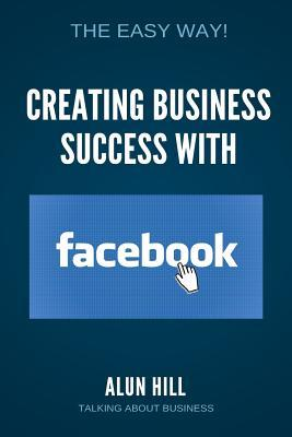 Creating Business Success With Facebook: The Easy Way!