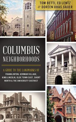 Columbus Neighborhoods: A Guide to the Landmarks of Franklinton, German Village, King-Lincoln, Olde Town East, Short North & the University Di