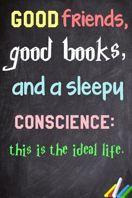 Good Friends, Good Books, and a Sleepy Conscience: This Is the Ideal Life.: 6x 9 Lined Notebook Inspirational Quotes, Journal & Diary 100 Pages