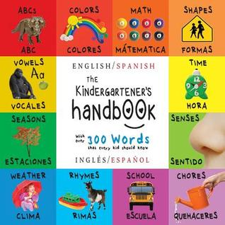 The Kindergartener's Handbook: Bilingual (English / Spanish) (Ingles / Espanol) ABC's, Vowels, Math, Shapes, Colors, Time, Senses, Rhymes, Science, and Chores, with 300 Words That Every Kid Should Know: Engage Early Readers: Children's Learning Books