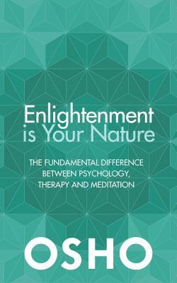 Enlightenment Is Your Nature: The Fundamental Difference Between Psychology, Therapy, and Meditation por Osho