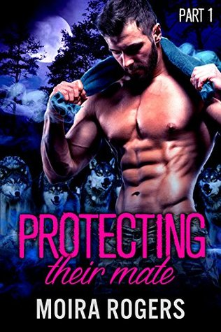 Protecting Their Mate (Part One) – Moira Rogers – 3 stars