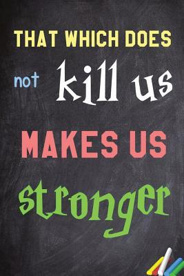 That Which Does Not Kill Us Makes Us Stronger: 6x 9 Lined Notebook Inspirational Quotes, Journal & Diary 100 Pages