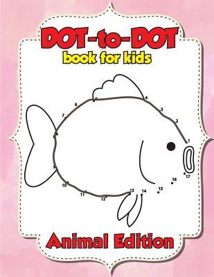 Dot-To-Dot Book for Kids: Connect the Dots Book Animal Edition - Children's Activity Books: Connect the Dot Book for Kids