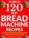 BREAD MACHINE COOKBOOK: 120 Most Delicious Bread Machine Recipes