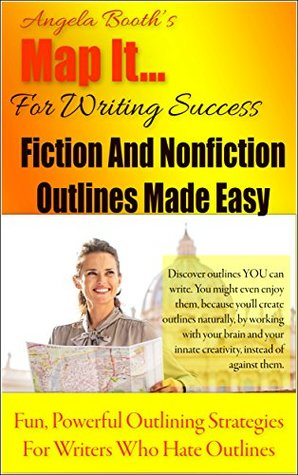 Map It: For Writing Success - Fiction And Nonfiction Outlines Made Easy: Fun, Powerful Outlining Strategies For Writers Who Hate Outlines