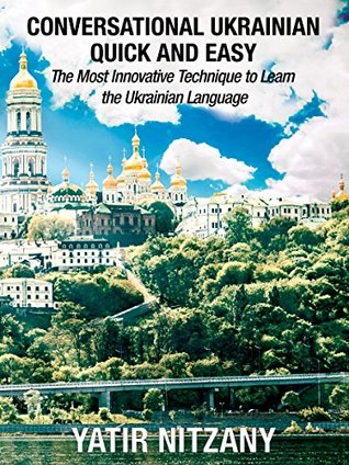 Conversational Ukrainian Quick and Easy: The Most Innovative Technique to Learn the Ukrainian Language. For Beginners, Intermediate, and Advanced Speakers.
