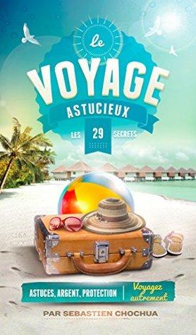 Le voyage astucieux: 29 secrets pour économiser de l'argent et voyager en toute sécurité !