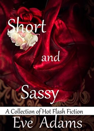 Short and Sassy: A Collection of Hot Flash Fiction