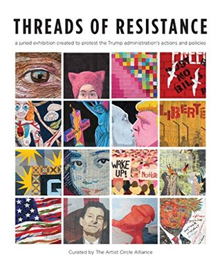 Threads of Resistance: a juried exhibition of fiber art created to protest the Trump administration's actions and policies