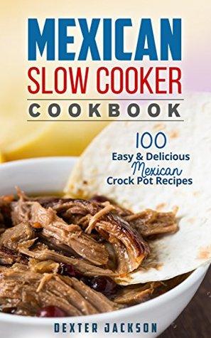 Mexican Slow Cooker Cookbook: 100 Easy & Delicious Mexican Crock Pot Recipes