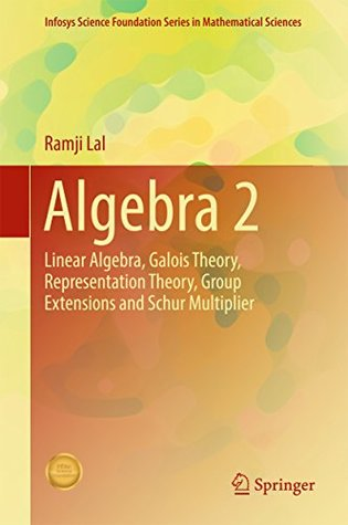 Algebra 2: Linear Algebra, Galois Theory, Representation theory, Group extensions and Schur Multiplier (Infosys Science Foundation Series)