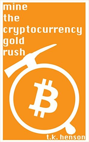 Mine the Cryptocurrency Gold Rush: How to start your own cryptocurrency mining business in as little as two weeks!