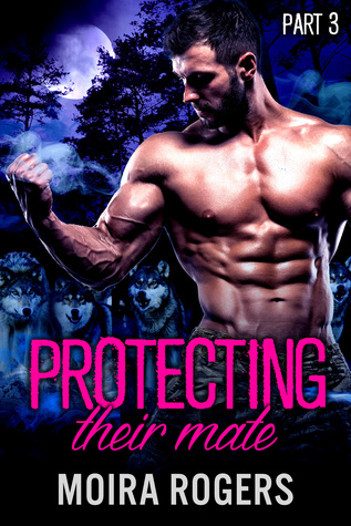 Protecting Their Mate (Part Three) – Moira Rogers – 4 stars