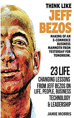 Jeff Bezos: Think like Jeff Bezos - Making of an e-commerce business mammoth from yesterday for tomorrow : 23 life changing lessons from Jeff Bezos on Life,People,Business, Technology and Leadership