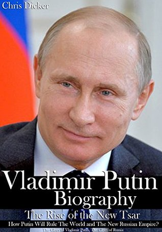 Vladimir Putin Biography: The Rise of the New Tsar, How Putin Will Rule The World and The New Russian Empire?: The Glory of Vladimir Putin, The Glory of Russia