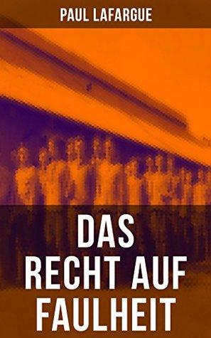 """Das Recht auf Faulheit: Ein verderbliches Dogma + Der Segen der Arbeit + Was aus der Überproduktion folgt + Ein neues Lied, ein besseres Lied (Widerlegung ... auf Arbeit"""" von 1848)"""