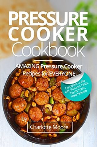 Pressure Cooker Cookbook: Amazing Pressure Cooker Recipes for Everyone ( Cosori Pressure Cooker Cookbook, Healthy Electric Pressure Cooker Recipes, Electric Pressure Cooker Perfection )