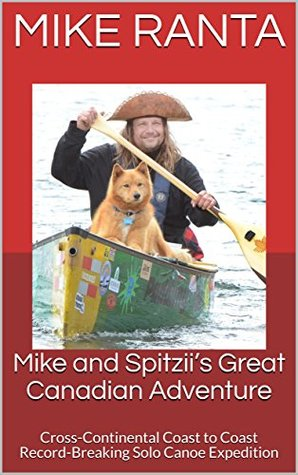Mike and Spitzii's Great Canadian Adventure: Cross-Continental Coast to Coast Record-Breaking Solo Canoe Expedition